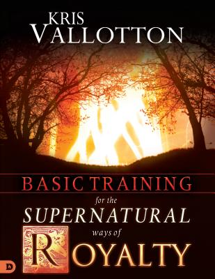 Basic Training for the Supernatural Ways of Royalty by Kris Vallotton, Bill Johnson