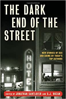 The Dark End of the Street: New Stories of Sex and Crime by Today's Top Authors by S.J. Rozan, Jonathan Santlofer