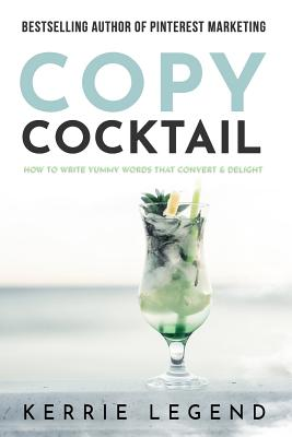 Copy Cocktail: How to Write Yummy Words that Convert & Delight by Kerrie Legend