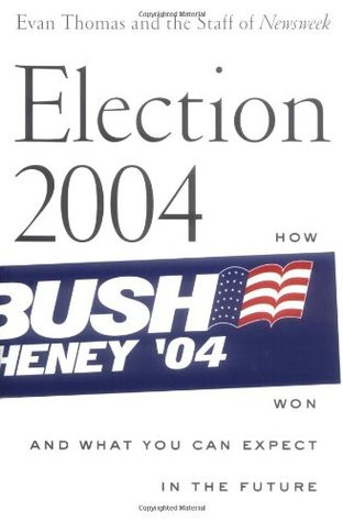 Election 2004: How Bush Won and What You Can Expect in the Future by Evan Thomas, Eleanor Clift, Jonathan Darman, Kevin Peraino, Peter Goldman