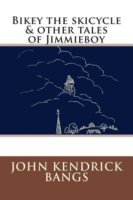 Bikey the skicycle & other tales of Jimmieboy by John Kendrick Bangs