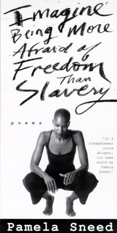 Imagine Being More Afraid of Freedom Than Slavery: Poems by Pamela Sneed