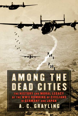 Among the Dead Cities: The History and Moral Legacy of the WWII Bombing of Civilians in Germany and Japan by A.C. Grayling