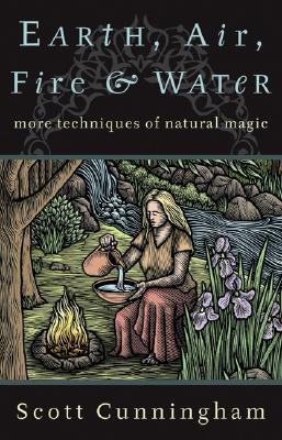 Earth, Air, Fire & Water: More Techniques of Natural Magic by Scott Cunningham