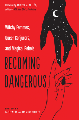 Becoming Dangerous: Witchy Femmes, Queer Conjurers, and Magical Rebels by