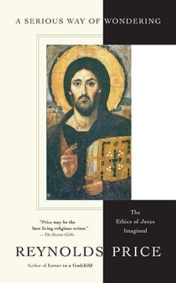 A Serious Way of Wondering: The Ethics of Jesus Imagined by Reynolds Price