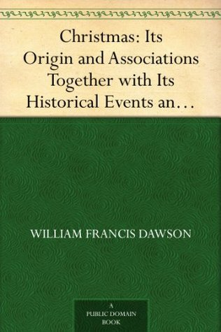 Christmas: Its Origin and Associations Together with Its Historical Events and Festive Celebrations During Nineteen Centuries by William Francis Dawson