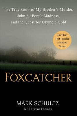 Foxcatcher: The True Story of My Brother's Murder, John du Pont's Madness, and the Quest for Olympic Gold by Mark Schultz, David Thomas
