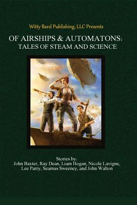 Of Airships & Automatons: Tales of Steam and Science by Liam Hogan, Ross Baxter, Ray Dean