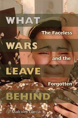 What Wars Leave Behind: The Faceless and the Forgotten by J. Malcolm Garcia