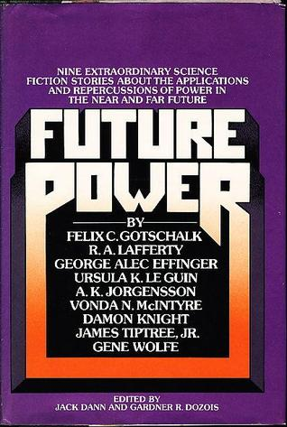 Future Power: A Science Fiction Anthology by Felix C. Gotschalk, Ursula K. Le Guin, George Alec Effinger, Vonda N. McIntyre, Gene Wolfe, R.A. Lafferty, Gardner Dozois, Jack Dann, Damon Knight, A.K. Jorgensson, James Tiptree Jr.