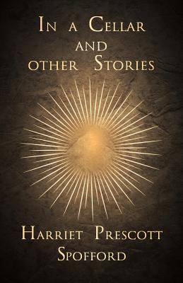 In a Cellar and Other Stories by Harriet Prescott Spofford