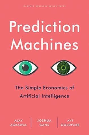 Prediction Machines: The Simple Economics of Artificial Intelligence by Avi Goldfarb, Joshua Gans, Ajay Agrawal