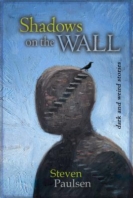 Shadows on the Wall: Dark and Weird Stories by Steven Paulsen