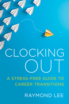 Clocking Out: A Stress-Free Guide to Career Transitions by Raymond Lee