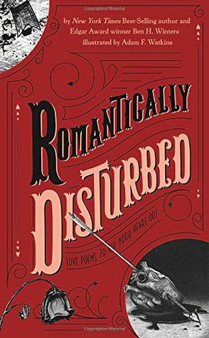Romantically Disturbed: Love Poems to Rip Your Heart Out by Ben H. Winters, Adam F. Watkins
