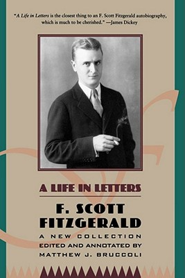A Life in Letters: A New Collection Edited and Annotated by Matthew J. Bruccoli by F. Scott Fitzgerald