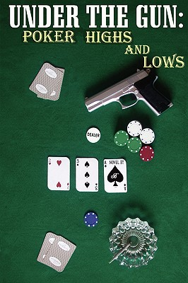 Under the Gun: Poker Highs and Lows by B.