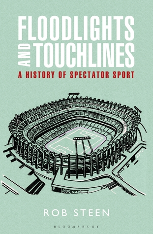 Floodlights and Touchlines: A History of Spectator Sport by Robert Steen