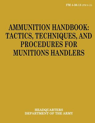 Ammunition Handbook: Tactics, Techniques, and Procedures for Munitions Handlers (FM 4-30.13) by Department Of the Army