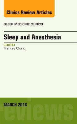 Sleep and Anesthesia, an Issue of Sleep Medicine Clinics, Volume 8-1 by Frances Chung