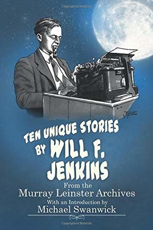 Ten Unique Stories by Will F.Jenkins: From the Murray Leinster Archives by Billee Stallings, Michael Swanwick, Will F. Jenkins, Mike Jenkins