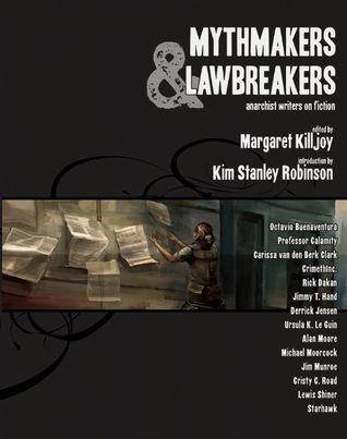 Mythmakers and Lawbreakers: Anarchist Writers on Fiction by Margaret Killjoy, Kim Stanley Robinson