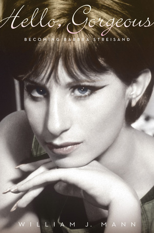 Hello, Gorgeous: Becoming Barbra Streisand by William J. Mann