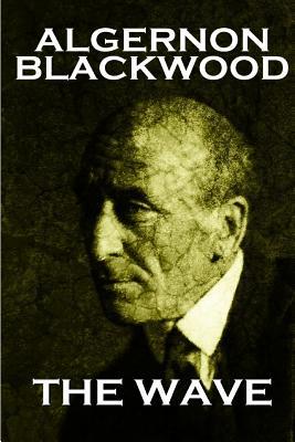 Algernon Blackwood - The Wave by Algernon Blackwood
