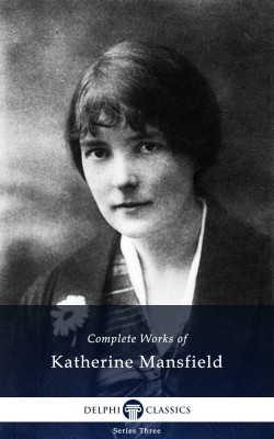 Complete Works of Katherine Mansfield by Katherine Mansfield
