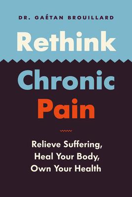Rethink Chronic Pain: Relieve Suffering, Heal Your Body, Own Your Health by Gaétan Brouillard