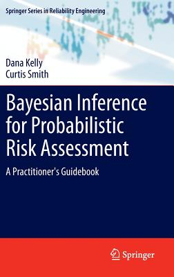 Bayesian Inference for Probabilistic Risk Assessment: A Practitioner's Guidebook by Curtis Smith, Dana Kelly