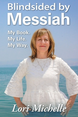 Blindsided by Messiah: My Book. My Life. My Way. by Lori Michelle