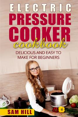 Electric Pressure Cooker Cookbook: Delicious and Easy to Make for Beginners by Sam Hill