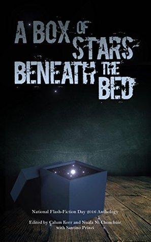 A Box of Stars Beneath the Bed: 2016 National Flash-Fiction Day Anthology by Paul McVeigh, Angela Readman, Calum Kerr, Debbie Young, Claire Fuller, Christopher Stanley, Kevlin Henney, Tim Stevenson, Sarah Hilary, Santino Prinzi, Nuala Ní Chonchúir
