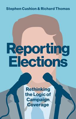 Reporting Elections: Rethinking the Logic of Campaign Coverage by Richard Thomas, Stephen Cushion