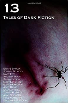 13: Tales of Dark Fiction by Joseph D'Lacey, Andrew Hook, Eric S. Brown, William R.D. Wood, Matt Leyshon, Alan Spencer, Andy Remic, Stanley Riiks, Fred Venturini, Shaun Jeffrey, Adam Bradley, Tommy B. Smith, Gary McMahon