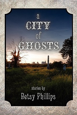 A City of Ghosts: Stories by Betsy Phillips