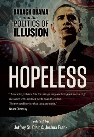 Hopeless: Barack Obama and the Politics of Illusion by Ralph Nader, Dean Baker, Joshua Frank, Jeffrey St. Clair, Kevin Alexander Gray, Kathy Kelly
