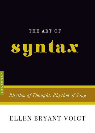The Art of Syntax: Rhythm of Thought, Rhythm of Song by Ellen Bryant Voigt