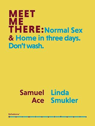 Meet Me There: Normal Sex & Home in Three Days. Don't Wash. by TC Tolbert, Joan Nestle, Andrea Lawlor, Kay Gabriel, Samuel Ace, Eileen Myles, Ari Banias, Yanyi, Cameron Awkward-Rich, Pamela Sneed