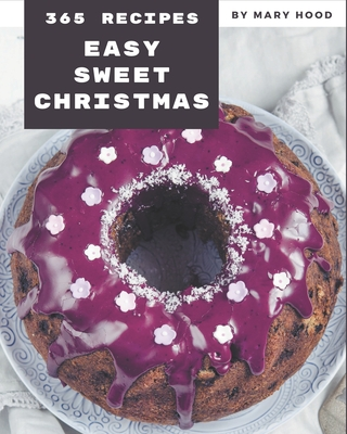 365 Easy Sweet Christmas Recipes: Let's Get Started with The Best Easy Sweet Christmas Cookbook! by Mary Hood