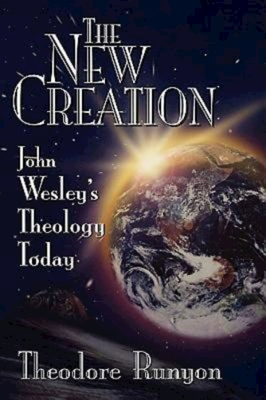 The New Creation: John Wesley's Theology Today by Theodore Runyon