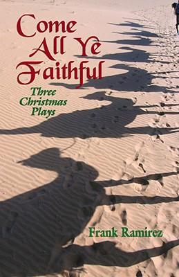 Come All Ye Faithful: Three Christmas Plays by Frank Ramirez