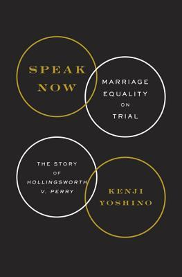Speak Now: Marriage Equality on Trial by Kenji Yoshino
