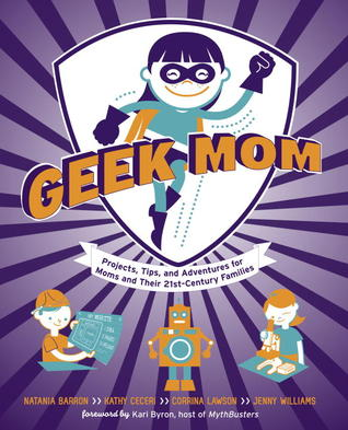 Geek Mom: Projects, Tips, and Adventures for Moms and Their 21st-Century Families by Corrina Lawson, Natania Barron, Jenny Bristol, Kathy Ceceri