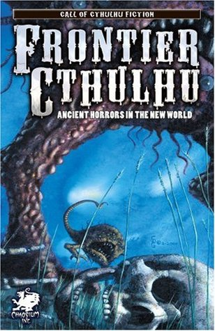 Frontier Cthulhu: Ancient Horrors in the New World by Lee Clark Zumpe, Paul Melniczek, Lon Prater, Ron Shiflet, Robert J. Santa, William Jones, Jason Andrew, Angeline Hawkes, Darrell Schweitzer, Stewart Sternberg, Tim Curran, Stephen Mark Rainey
