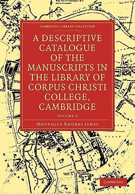 A Descriptive Catalogue of the Manuscripts in the Library of Corpus Christi College, Cambridge by James Montague Rhodes, Montague Rhodes James