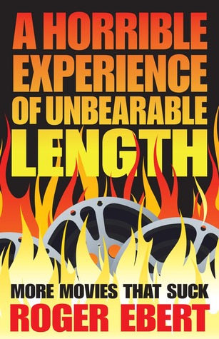A Horrible Experience of Unbearable Length: More Movies That Suck by Roger Ebert