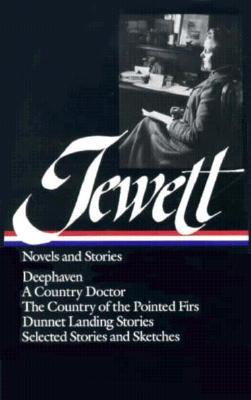 Novels and Stories: Deephaven / A Country Doctor / The Country of the Pointed Firs / Dunnet Landing Stories / Selected Stories and Sketches by Michael Davitt Bell, Sarah Orne Jewett